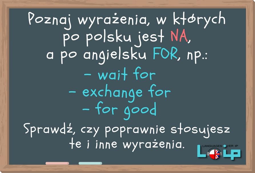 Wyrażenia z przyimkiem FOR (phrases with FOR)( po polsku NA, a po angielsku FOR) angielski z LOIP
