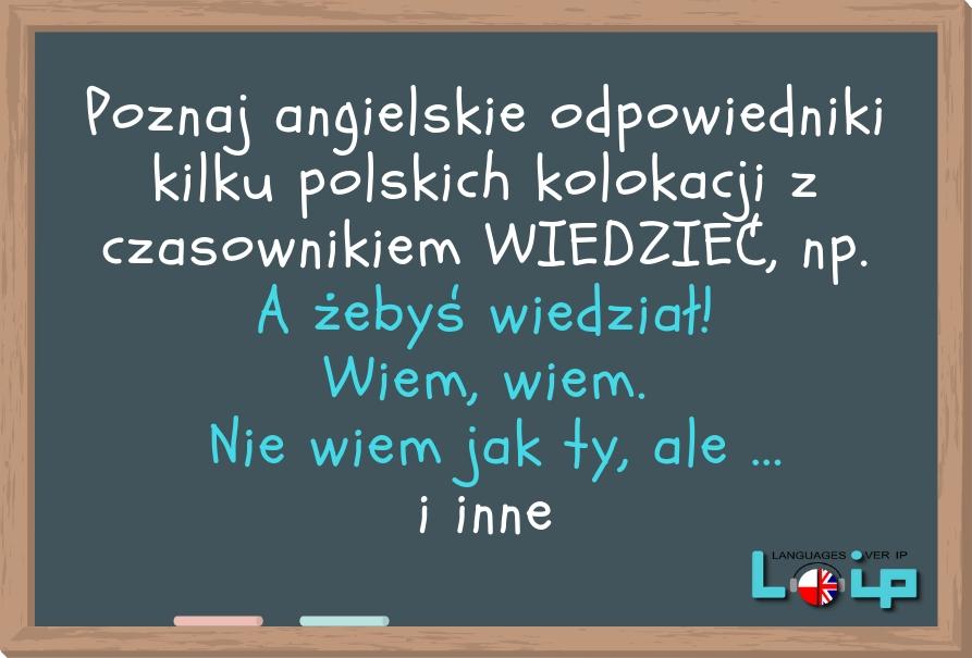 Poznaj angielskie odpowiedniki kilku polskich kolokacji z czasownikiem WIEDZIEĆ, np. A żebyś wiedział! Wiem, wiem. Nie wiem jak ty, ale ... i inne. EFL Angielski z LOIP