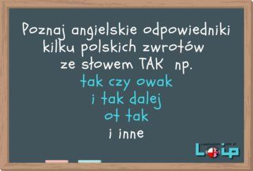 Dzisiaj przyjrzymy się angielskim odpowiednikom niektórych polskich wyrażeń ze słowem TAK. Sprawdź, czy poprawnie stosujesz omawiane frazy. Angielski online z LOIP.