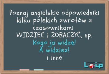 Poznaj angielskie odpowiedniki kilku polskich zwrotów z czasownikami WIDZIEĆ i ZOBACZYĆ, np. Kogo ja widzę! A widzisz! i inne. Angielski z LOIP.