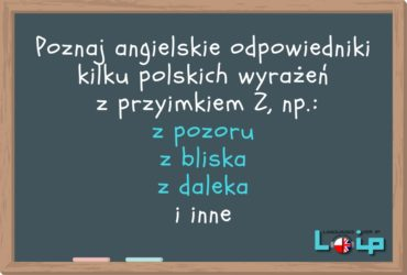 Poznaj angielskie odpowiedniki kilku polskich wyrażeń z przyimkiem Z, np. z pozoru z bliska z daleka i inne. Angielski online z LOIP. Wyrażenia przyimkowe z przyimkiem z.