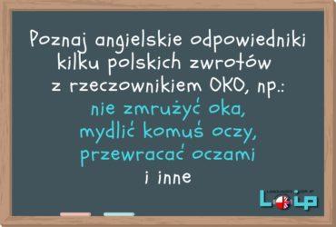 Poznajangielskie odpowiedniki kilku polskichzwrotów z rzeczownikiemOKO, np.: nie zmrużyć oka, mydlić komuś oczy, przewracać oczami i inne. LOIP angielski online
