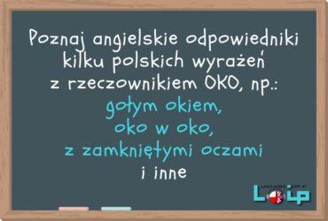 Poznaj angielskie odpowiedniki kilku polskich wyrażeń z rzeczownikiem OKO, np.: gołym okiem, oko w oko, z zamkniętymi oczami i inne. LOIP angielski online.
