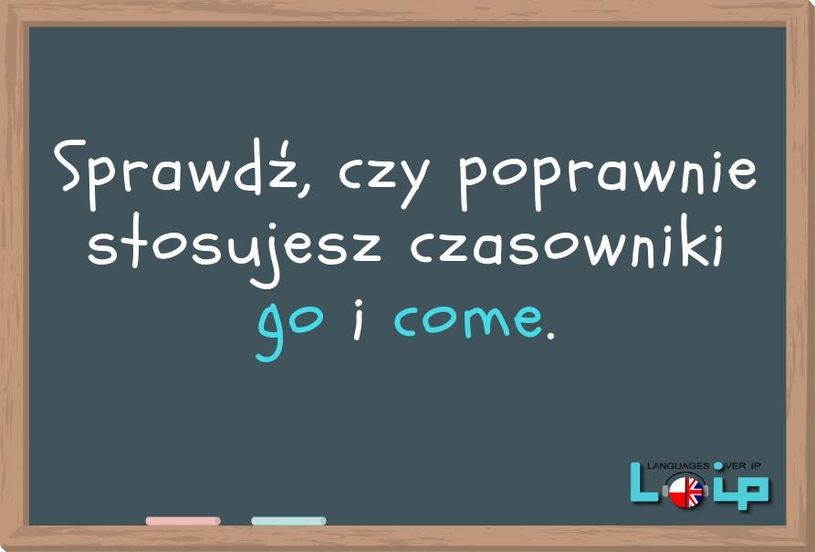 Oto polskie zdania, których angielskie odpowiedniki czasami mają czasownik go, a czasami come. Sprawdź, czy znasz tę zasadę. Angielski online z LOIP.